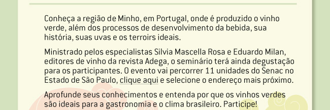 Conhea a regio do Minho, em Portugal, onde  produzido o vinho verde, alm dos processos de desenvolvimento da bebida, sua histria, suas uvas e os terroirs ideais. Ministrado pelos especialistas Silvia Mascella Rosa e Eduardo Milan, editores de vinho da revista Adega, o seminrio ter ainda degustao para os participantes. O evento vai percorrer 11 unidades do Senac no Estado de So Paulo, procure na lista a mais prxima de voc. Aprofunde seus conhecimentos e entenda por que os vinhos verdes so ideais para a gastronomia e o clima brasileiro. Participe!