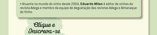 Atuante no mundo do vinho desde 2004, Eduardo Milan  editor de vinhos da revista Adega e membro da equipe de degustao das revistas Adega e Almanaque do Vinho.